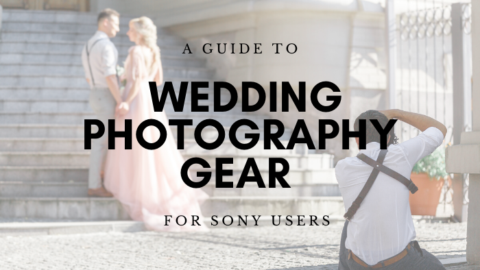 A Guide for Wedding Photography Gear for Sony Users